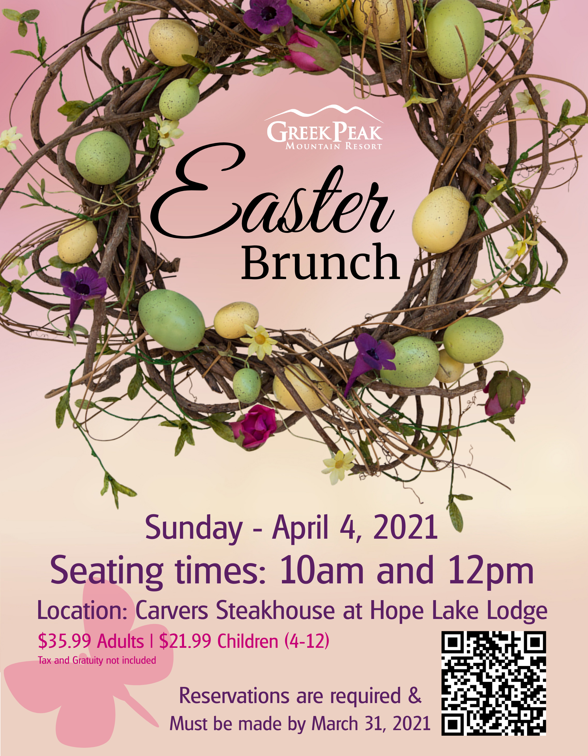 Easter Brunch poster. It has a decorative wreath on it with the Greek Peak logo, Sunday, April 4, 2021 Seating times: 10am and 12pm. Location: Carvers Steakhouse at Hope Lake Lodge. $35.99 for adults and $21.99 for children ages 4-12. Tax and gratuity not included. Reservations are required and must be made by March 31st. There is a picture of a Q&R code as well in the bottom right hand corner.