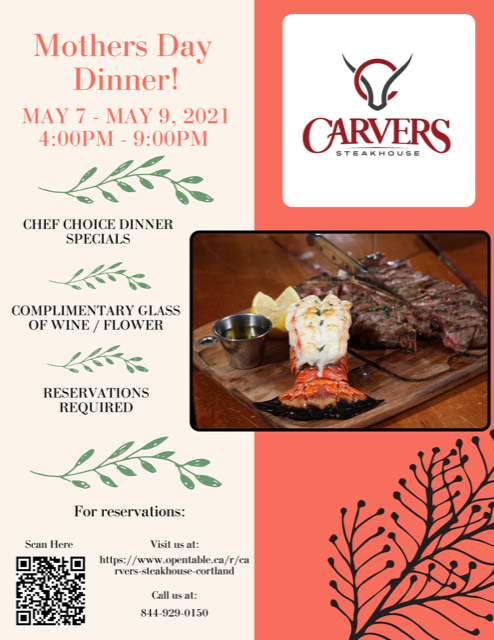 Flyer promoting our mother's day dinner at Carvers Steakhouse in Hope Lake Lodge. We will be offering chef dinner specials, a complimentary glass of wine and flower...reservations are required. You can call or scan the QR code on the flyer. Dates: May 7-9th 2021 from 4pm-9pm all days.