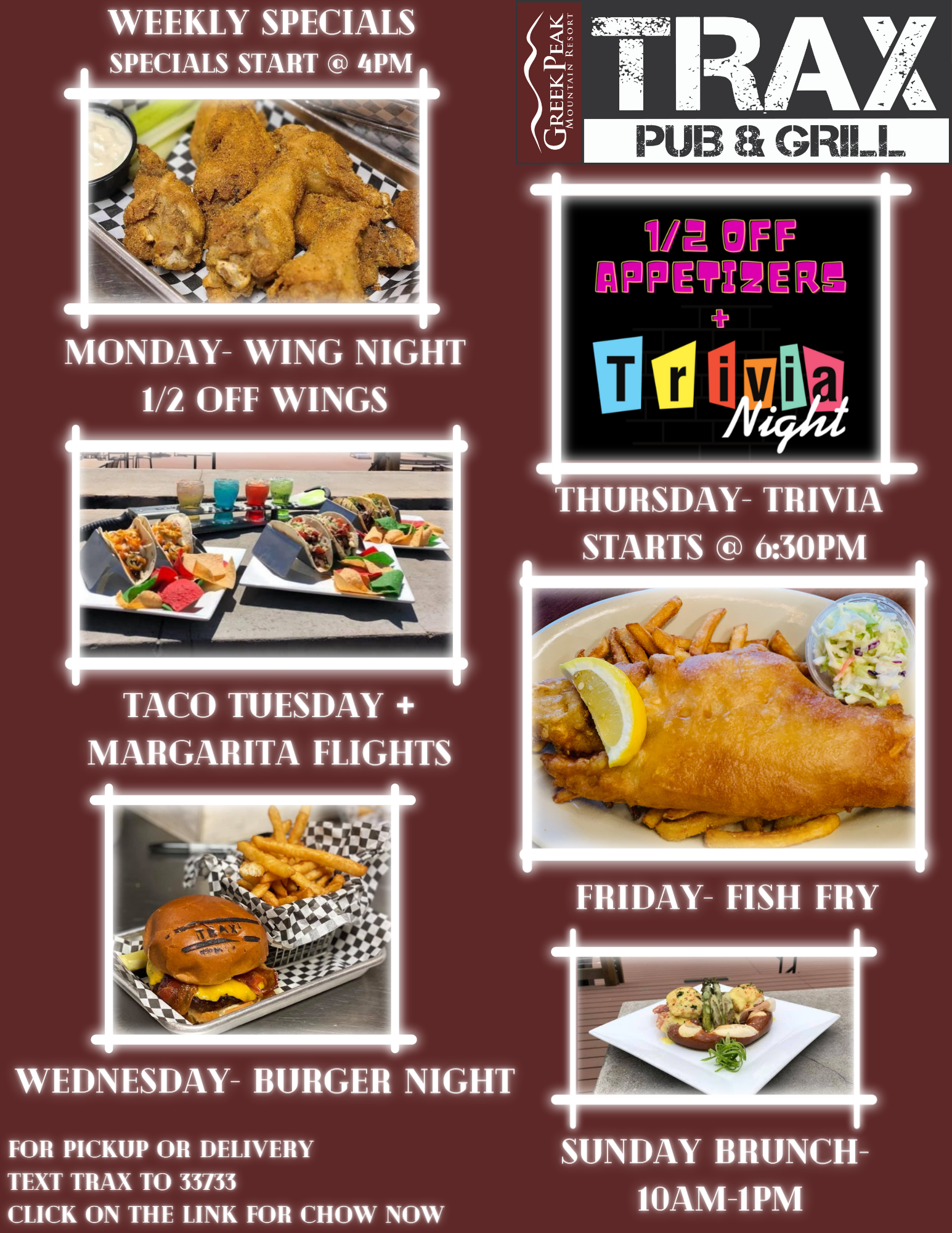 Trax specials flyer: Monday is wing night, Tuesday is Taco Tuesday and margarita flights for an upcharge, Wednesday is Burger Night, Thursday is Trivia night and 1/2 off appetizers and Friday is fish fry! Sunday is brunch from 10am-1pm.